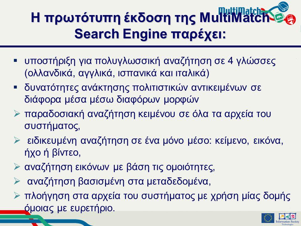 Η πρωτότυπη έκδοση της MultiMatch Search Engine παρέχει:  υποστήριξη για πολυγλωσσική αναζήτηση σε 4 γλώσσες (ολλανδικά, αγγλικά, ισπανικά και ιταλικά)  δυνατότητες ανάκτησης πολιτιστικών αντικειμένων σε διάφορα μέσα μέσω διαφόρων μορφών  παραδοσιακή αναζήτηση κειμένου σε όλα τα αρχεία του συστήματος,  ειδικευμένη αναζήτηση σε ένα μόνο μέσο: κείμενο, εικόνα, ήχο ή βίντεο,  αναζήτηση εικόνων με βάση τις ομοιότητες,  αναζήτηση βασισμένη στα μεταδεδομένα,  πλοήγηση στα αρχεία του συστήματος με χρήση μίας δομής όμοιας με ευρετήριο.