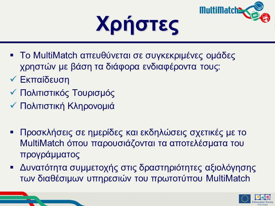 Χρήστες  Το MultiMatch απευθύνεται σε συγκεκριμένες ομάδες χρηστών με βάση τα διάφορα ενδιαφέροντα τους:  Εκπαίδευση  Πολιτιστικός Τουρισμός  Πολιτιστική Κληρονομιά  Προσκλήσεις σε ημερίδες και εκδηλώσεις σχετικές με το MultiMatch όπου παρουσιάζονται τα αποτελέσματα του προγράμματος  Δυνατότητα συμμετοχής στις δραστηριότητες αξιολόγησης των διαθέσιμων υπηρεσιών του πρωτοτύπου MultiMatch