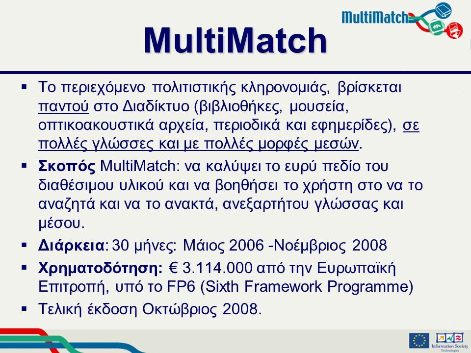 MultiMatch  Το περιεχόμενο πολιτιστικής κληρονομιάς, βρίσκεται παντού στο Διαδίκτυο (βιβλιοθήκες, μουσεία, οπτικοακουστικά αρχεία, περιοδικά και εφημερίδες), σε πολλές γλώσσες και με πολλές μορφές μεσών.