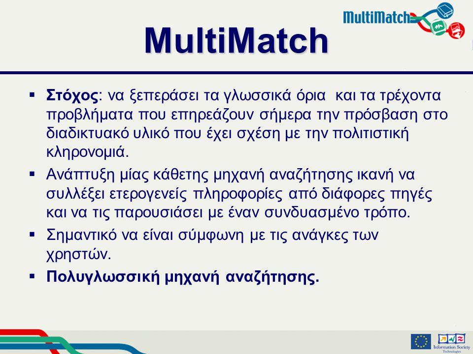MultiMatch  Στόχος: να ξεπεράσει τα γλωσσικά όρια και τα τρέχοντα προβλήματα που επηρεάζουν σήμερα την πρόσβαση στο διαδικτυακό υλικό που έχει σχέση με την πολιτιστική κληρονομιά.
