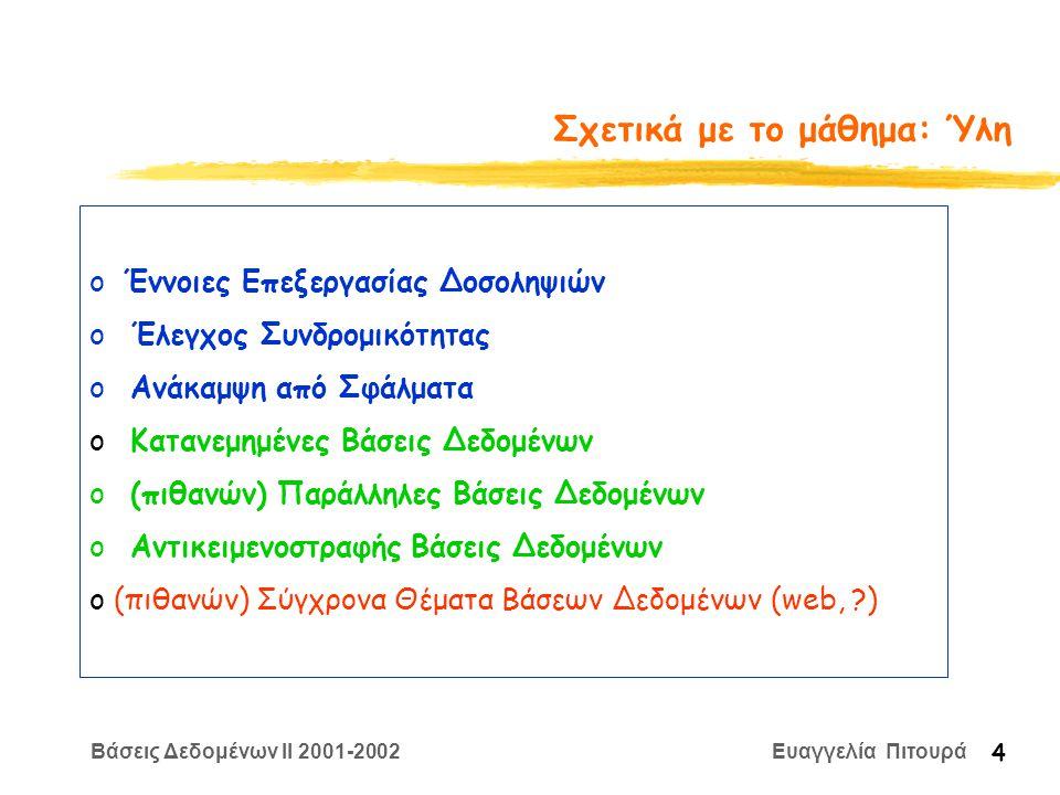 Βάσεις Δεδομένων II 2001-2002 Ευαγγελία Πιτουρά 5 Σχετικά με το μάθημα: Αξιολόγηση 2 (μικρά) Σύνολα Ασκήσεων (με πιθανών 1-2 απλές προγραμματιστικές ερωτήσεις) σε ομάδες των 4 ατόμων – προαιρετικά (με την έννοια ότι δεν απαιτείται ελάχιστος βαθμός) 1 Βιβλιογραφική Εργασία (το πολύ 20 σελίδες) σε ομάδες των 2 ατόμων - προαιρετική Τελική Εξέταση (με κλειστά βιβλία)