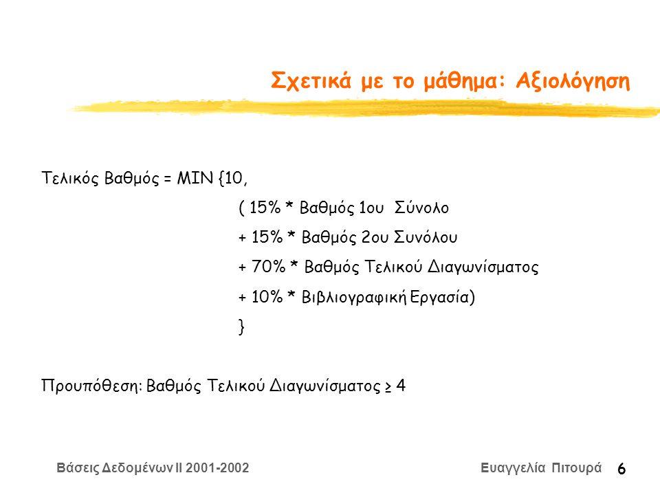 Βάσεις Δεδομένων II 2001-2002 Ευαγγελία Πιτουρά 6 Σχετικά με το μάθημα: Αξιολόγηση Τελικός Βαθμός = ΜΙΝ {10, ( 15% * Βαθμός 1ου Σύνολο + 15% * Βαθμός 2ου Συνόλου + 70% * Βαθμός Τελικού Διαγωνίσματος + 10% * Βιβλιογραφική Εργασία) } Προυπόθεση: Βαθμός Τελικού Διαγωνίσματος ≥ 4