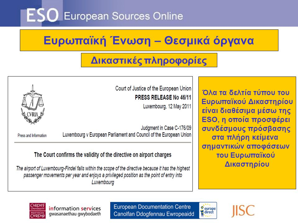 Ευρωπαϊκή Ένωση – Θεσμικά όργανα Δικαστικές πληροφορίες Όλα τα δελτία τύπου του Ευρωπαϊκού Δικαστηρίου είναι διαθέσιμα μέσω της ESO, η οποία προσφέρει συνδέσμους πρόσβασης στα πλήρη κείμενα σημαντικών αποφάσεων του Ευρωπαϊκού Δικαστηρίου