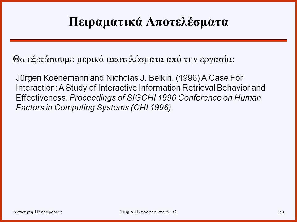 Ανάκτηση ΠληροφορίαςΤμήμα Πληροφορικής ΑΠΘ 29 Πειραματικά Αποτελέσματα Jürgen Koenemann and Nicholas J. Belkin. (1996) A Case For Interaction: A Study
