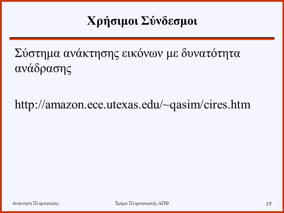Ανάκτηση ΠληροφορίαςΤμήμα Πληροφορικής ΑΠΘ 35 Χρήσιμοι Σύνδεσμοι Σύστημα ανάκτησης εικόνων με δυνατότητα ανάδρασης http://amazon.ece.utexas.edu/~qasim