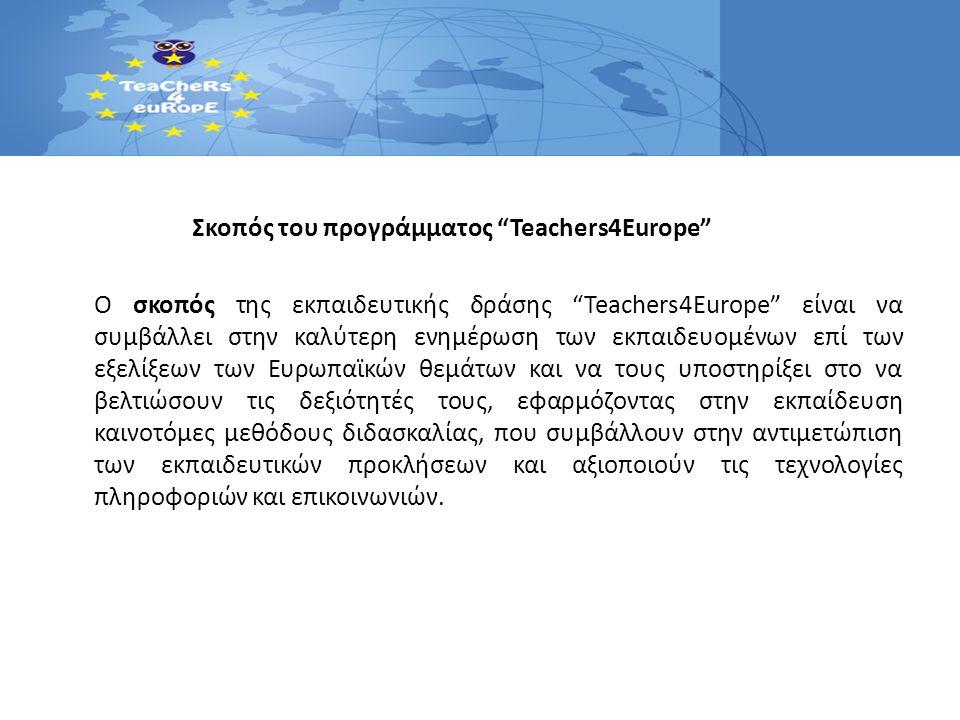 Σκοπός του προγράμματος Teachers4Europe Ο σκοπός της εκπαιδευτικής δράσης Teachers4Europe είναι να συμβάλλει στην καλύτερη ενημέρωση των εκπαιδευομένων επί των εξελίξεων των Ευρωπαϊκών θεμάτων και να τους υποστηρίξει στο να βελτιώσουν τις δεξιότητές τους, εφαρμόζοντας στην εκπαίδευση καινοτόμες μεθόδους διδασκαλίας, που συμβάλλουν στην αντιμετώπιση των εκπαιδευτικών προκλήσεων και αξιοποιούν τις τεχνολογίες πληροφοριών και επικοινωνιών.
