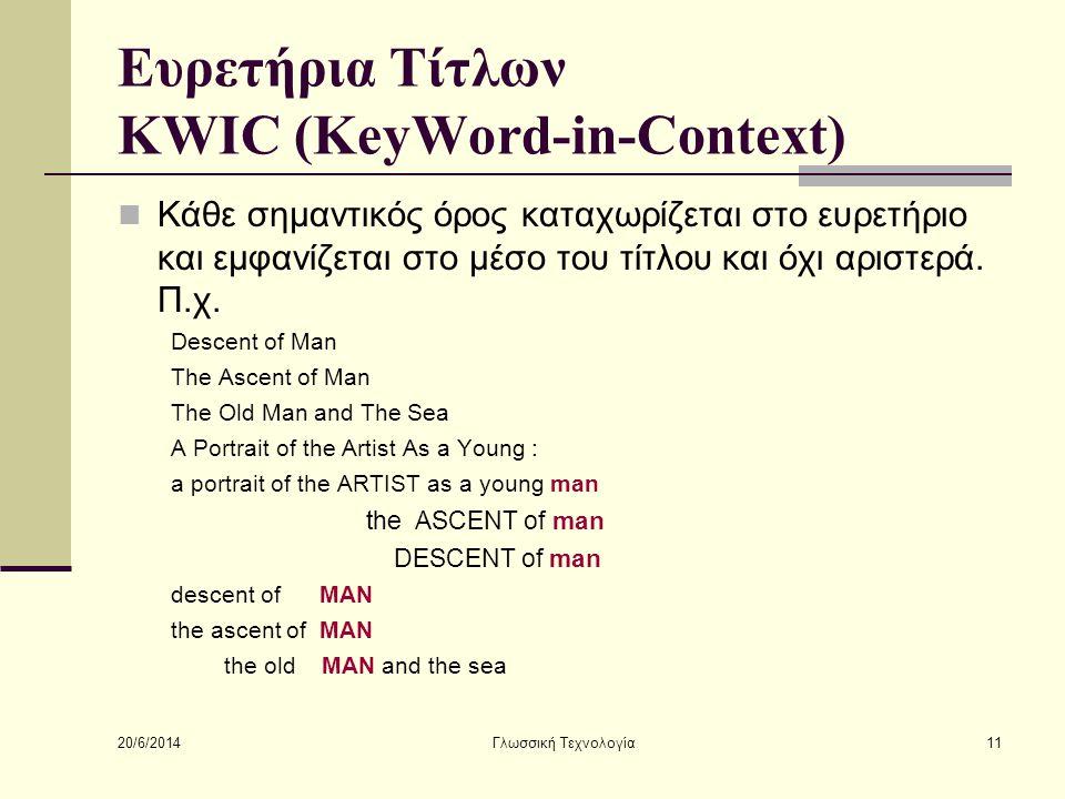 20/6/2014 Γλωσσική Τεχνολογία11 Ευρετήρια Τίτλων KWIC (KeyWord-in-Context)  Κάθε σημαντικός όρος καταχωρίζεται στο ευρετήριο και εμφανίζεται στο μέσο του τίτλου και όχι αριστερά.