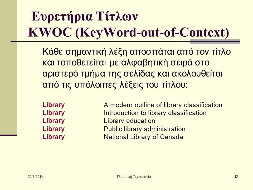 20/6/2014 Γλωσσική Τεχνολογία12 Ευρετήρια Τίτλων KWOC (KeyWord-out-of-Context) Κάθε σημαντική λέξη αποσπάται από τον τίτλο και τοποθετείται με αλφαβητική σειρά στο αριστερό τμήμα της σελίδας και ακολουθείται από τις υπόλοιπες λέξεις του τίτλου: LibraryA modern outline of library classification LibraryIntroduction to library classification LibraryLibrary education LibraryPublic library administration LibraryNational Library of Canada