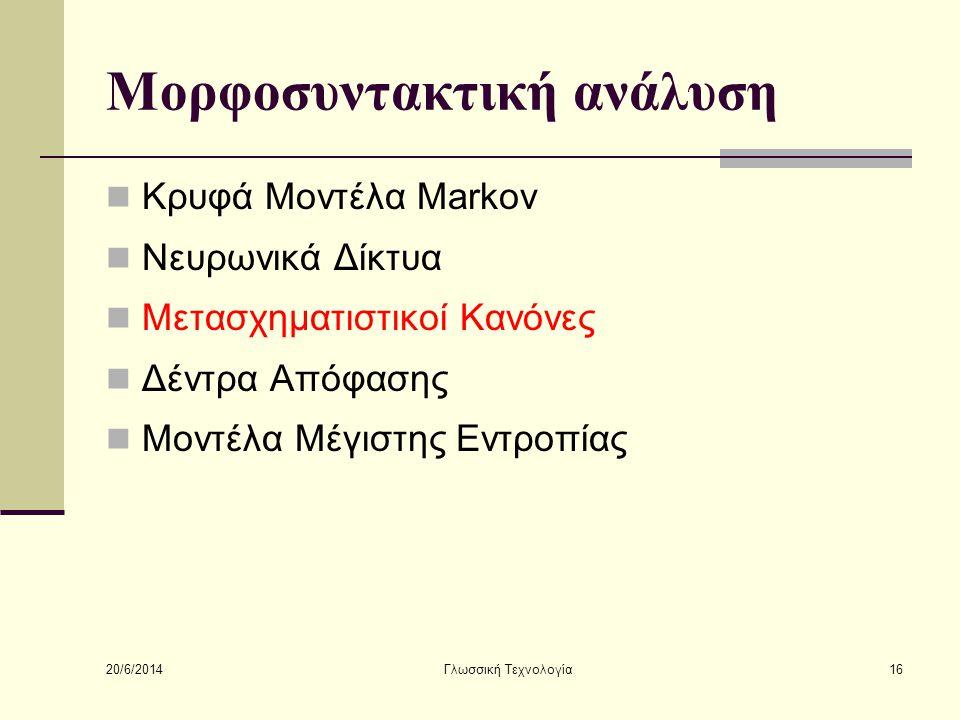20/6/2014 Γλωσσική Τεχνολογία16 Μορφοσυντακτική ανάλυση  Κρυφά Μοντέλα Markov  Νευρωνικά Δίκτυα  Μετασχηματιστικοί Κανόνες  Δέντρα Απόφασης  Μοντέλα Μέγιστης Εντροπίας