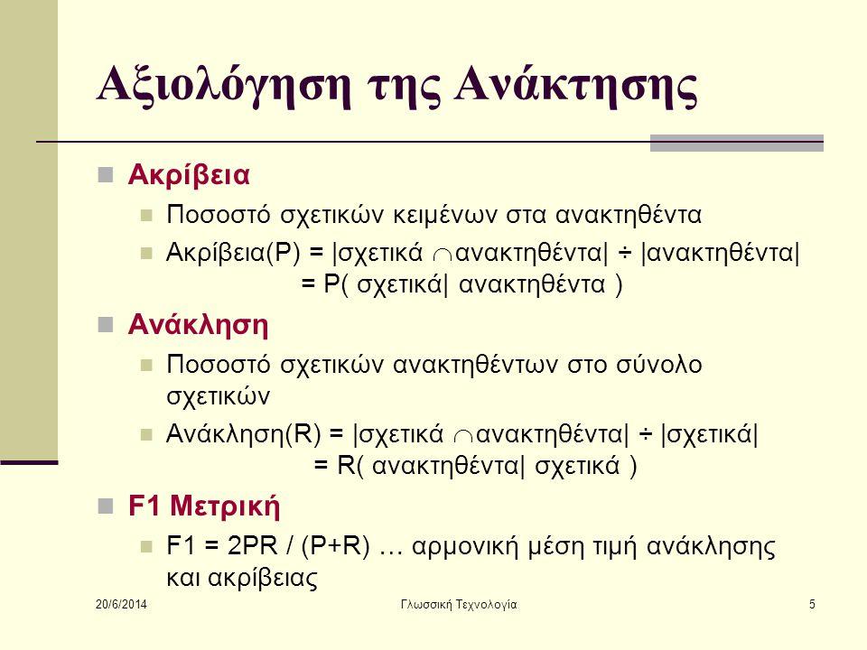 20/6/2014 Γλωσσική Τεχνολογία5 Αξιολόγηση της Ανάκτησης  Ακρίβεια  Ποσοστό σχετικών κειμένων στα ανακτηθέντα  Ακρίβεια(P) = |σχετικά  ανακτηθέντα| ÷ |ανακτηθέντα| = P( σχετικά| ανακτηθέντα )  Ανάκληση  Ποσοστό σχετικών ανακτηθέντων στο σύνολο σχετικών  Ανάκληση(R) = |σχετικά  ανακτηθέντα| ÷ |σχετικά| = R( ανακτηθέντα| σχετικά )  F1 Μετρική  F1 = 2PR / (P+R) … αρμονική μέση τιμή ανάκλησης και ακρίβειας