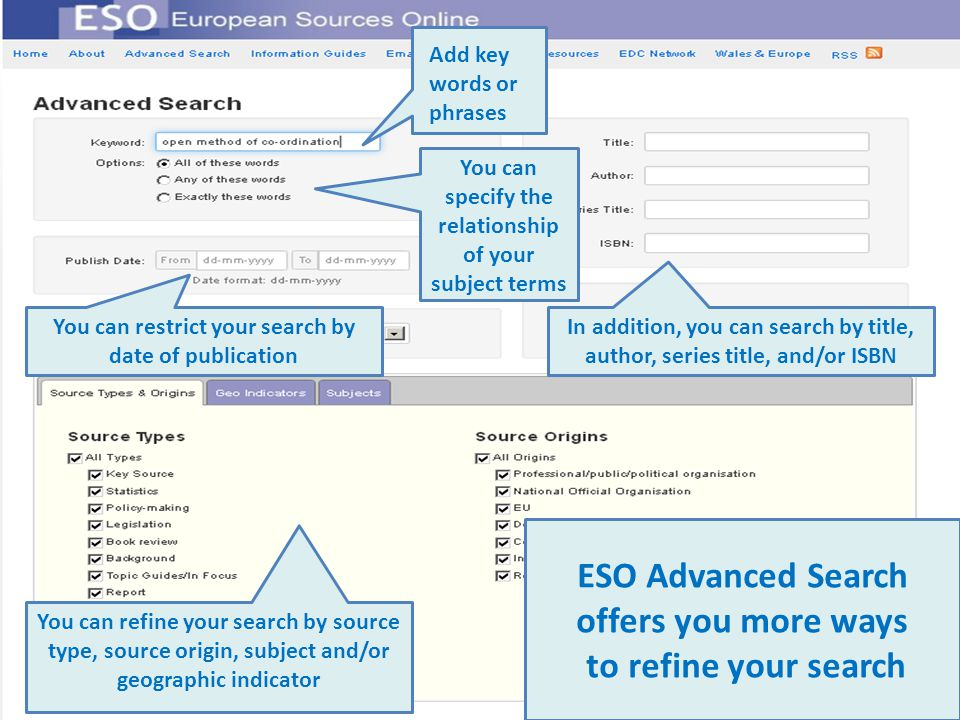 ESO Advanced Search offers you more ways to refine your search You can specify the relationship of your subject terms Add key words or phrases In addition, you can search by title, author, series title, and/or ISBN You can restrict your search by date of publication You can refine your search by source type, source origin, subject and/or geographic indicator