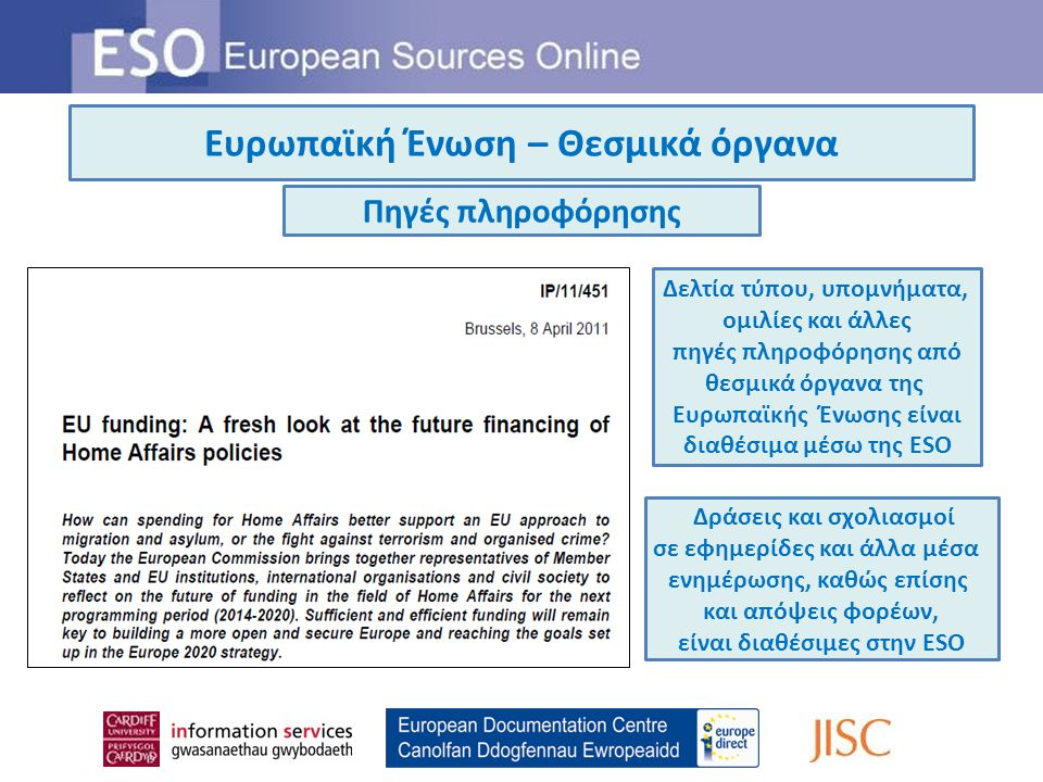 Ευρωπαϊκή Ένωση – Θεσμικά όργανα Πηγές πληροφόρησης Δελτία τύπου, υπομνήματα, ομιλίες και άλλες πηγές πληροφόρησης από θεσμικά όργανα της Ευρωπαϊκής Ένωσης είναι διαθέσιμα μέσω της ESO Δράσεις και σχολιασμοί σε εφημερίδες και άλλα μέσα ενημέρωσης, καθώς επίσης και απόψεις φορέων, είναι διαθέσιμες στην ESO
