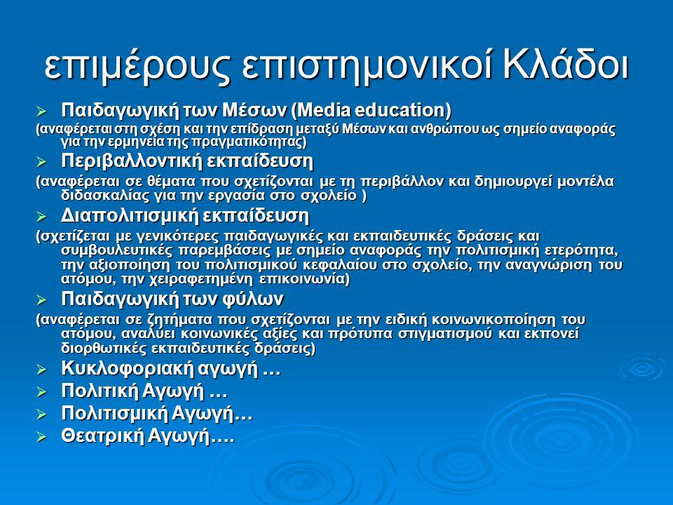 επιμέρους επιστημονικοί Κλάδοι  Παιδαγωγική των Μέσων (Media education) (αναφέρεται στη σχέση και την επίδραση μεταξύ Μέσων και ανθρώπου ως σημείο αναφοράς για την ερμηνεία της πραγματικότητας)  Περιβαλλοντική εκπαίδευση (αναφέρεται σε θέματα που σχετίζονται με τη περιβάλλον και δημιουργεί μοντέλα διδασκαλίας για την εργασία στο σχολείο )  Διαπολιτισμική εκπαίδευση (σχετίζεται με γενικότερες παιδαγωγικές και εκπαιδευτικές δράσεις και συμβουλευτικές παρεμβάσεις με σημείο αναφοράς την πολιτισμική ετερότητα, την αξιοποίηση του πολιτισμικού κεφαλαίου στο σχολείο, την αναγνώριση του ατόμου, την χειραφετημένη επικοινωνία)  Παιδαγωγική των φύλων (αναφέρεται σε ζητήματα που σχετίζονται με την ειδική κοινωνικοποίηση του ατόμου, αναλύει κοινωνικές αξίες και πρότυπα στιγματισμού και εκπονεί διορθωτικές εκπαιδευτικές δράσεις)  Κυκλοφοριακή αγωγή …  Πολιτική Αγωγή …  Πολιτισμική Αγωγή…  Θεατρική Αγωγή….
