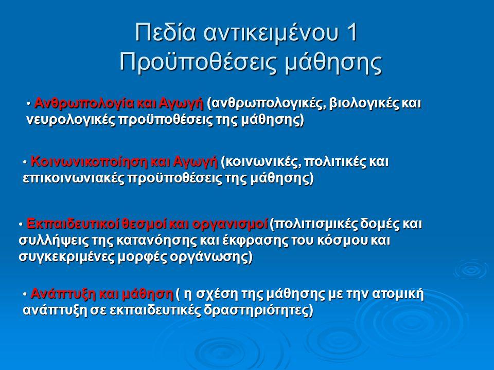Πεδία αντικειμένου 1 Προϋποθέσεις μάθησης • Ανθρωπολογία και Αγωγή (ανθρωπολογικές, βιολογικές και νευρολογικές προϋποθέσεις της μάθησης) • Κοινωνικοποίηση και Αγωγή (κοινωνικές, πολιτικές και επικοινωνιακές προϋποθέσεις της μάθησης) • Εκπαιδευτικοί θεσμοί και οργανισμοί (πολιτισμικές δομές και συλλήψεις της κατανόησης και έκφρασης του κόσμου και συγκεκριμένες μορφές οργάνωσης) • Ανάπτυξη και μάθηση ( η σχέση της μάθησης με την ατομική ανάπτυξη σε εκπαιδευτικές δραστηριότητες)