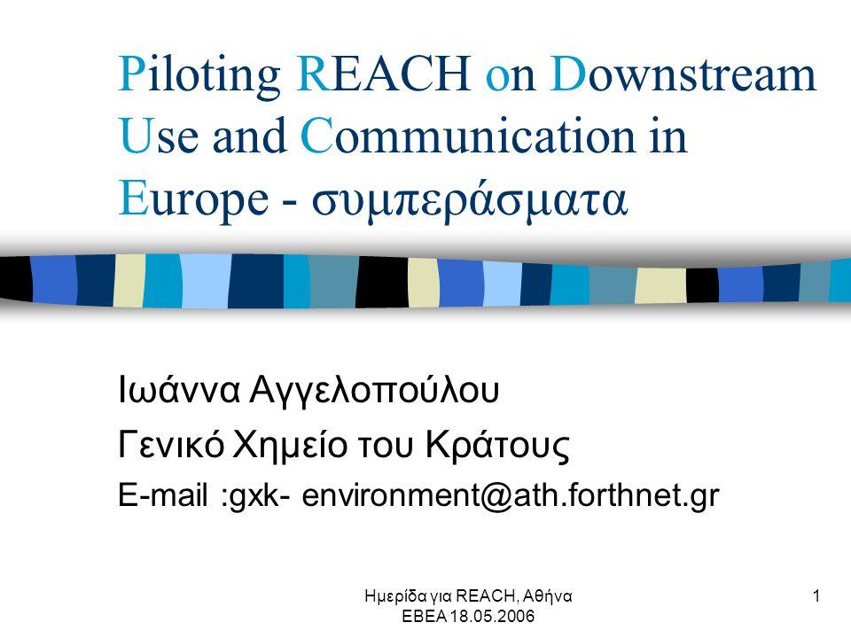 Ημερίδα για REACH, Αθήνα ΕΒΕΑ 18.05.2006 1 Piloting REACH on Downstream Use and Communication in Europe - συμπεράσματα Ιωάννα Αγγελοπούλου Γενικό Χημείο του Κράτους E-mail :gxk- environment@ath.forthnet.gr