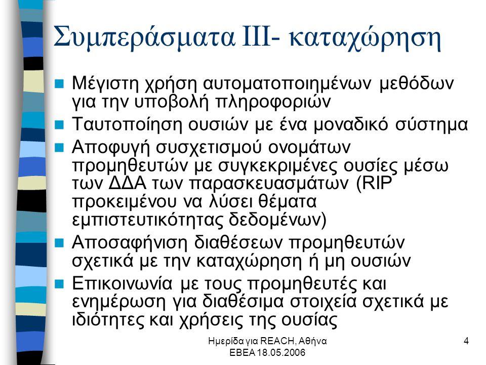 Ημερίδα για REACH, Αθήνα ΕΒΕΑ 18.05.2006 4 Συμπεράσματα ΙΙΙ- καταχώρηση  Μέγιστη χρήση αυτοματοποιημένων μεθόδων για την υποβολή πληροφοριών  Ταυτοποίηση ουσιών με ένα μοναδικό σύστημα  Αποφυγή συσχετισμού ονομάτων προμηθευτών με συγκεκριμένες ουσίες μέσω των ΔΔΑ των παρασκευασμάτων (RIP προκειμένου να λύσει θέματα εμπιστευτικότητας δεδομένων)  Αποσαφήνιση διαθέσεων προμηθευτών σχετικά με την καταχώρηση ή μη ουσιών  Επικοινωνία με τους προμηθευτές και ενημέρωση για διαθέσιμα στοιχεία σχετικά με ιδιότητες και χρήσεις της ουσίας