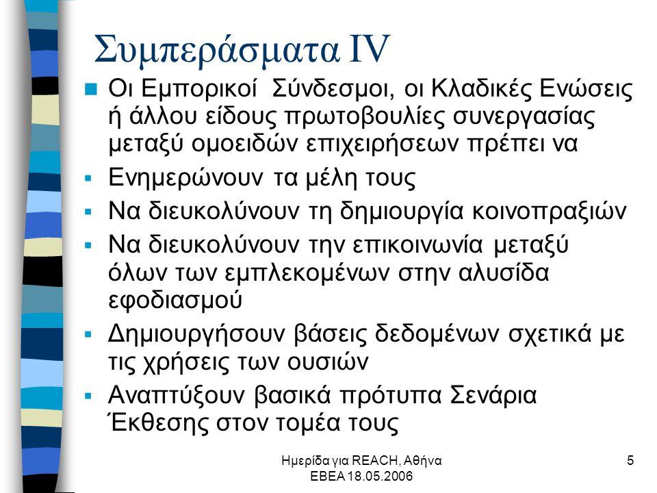 Ημερίδα για REACH, Αθήνα ΕΒΕΑ 18.05.2006 5 Συμπεράσματα ΙV  Οι Εμπορικοί Σύνδεσμοι, οι Κλαδικές Ενώσεις ή άλλου είδους πρωτοβουλίες συνεργασίας μεταξύ ομοειδών επιχειρήσεων πρέπει να  Ενημερώνουν τα μέλη τους  Να διευκολύνουν τη δημιουργία κοινοπραξιών  Να διευκολύνουν την επικοινωνία μεταξύ όλων των εμπλεκομένων στην αλυσίδα εφοδιασμού  Δημιουργήσουν βάσεις δεδομένων σχετικά με τις χρήσεις των ουσιών  Αναπτύξουν βασικά πρότυπα Σενάρια Έκθεσης στον τομέα τους