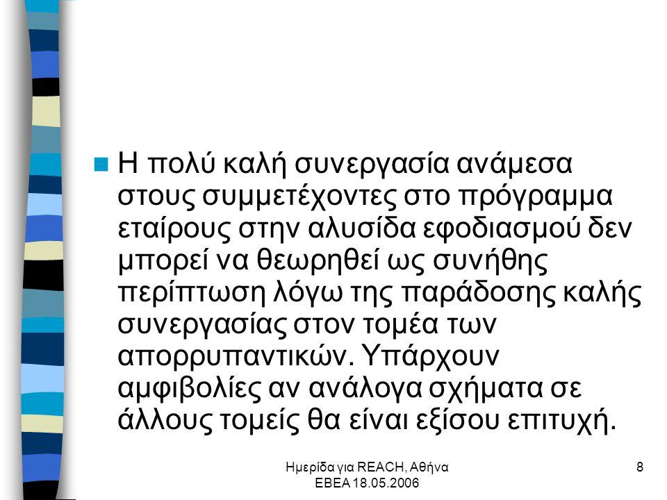 Ημερίδα για REACH, Αθήνα ΕΒΕΑ 18.05.2006 8  Η πολύ καλή συνεργασία ανάμεσα στους συμμετέχοντες στο πρόγραμμα εταίρους στην αλυσίδα εφοδιασμού δεν μπορεί να θεωρηθεί ως συνήθης περίπτωση λόγω της παράδοσης καλής συνεργασίας στον τομέα των απορρυπαντικών.