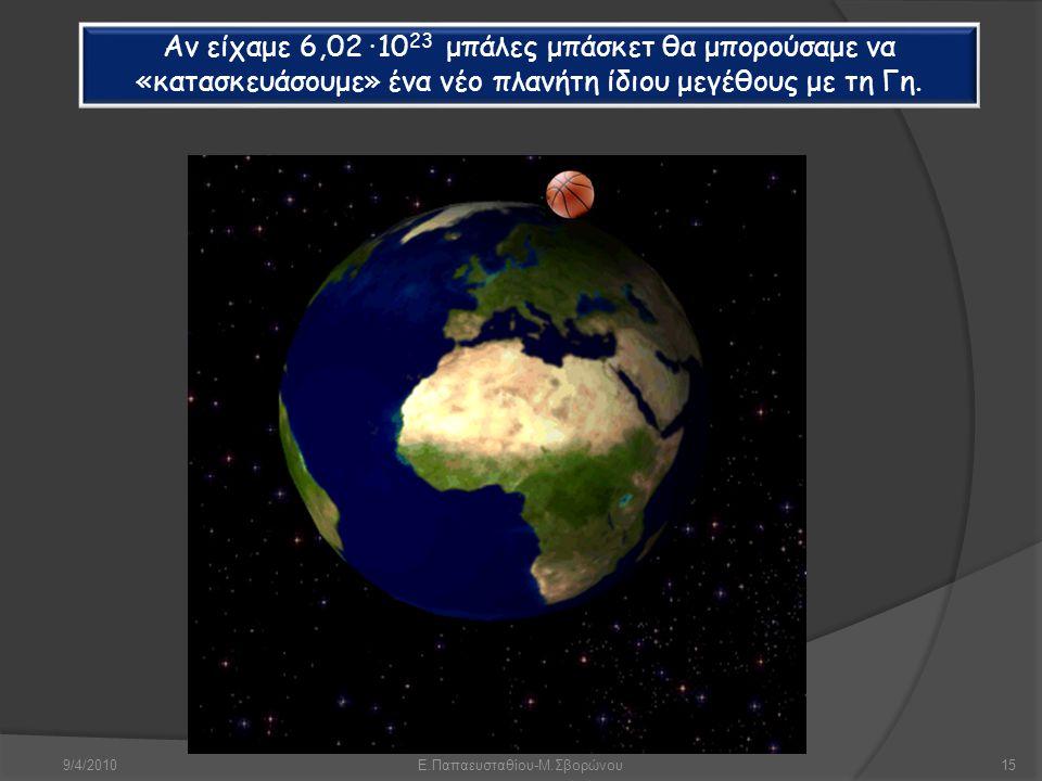 9/4/2010Ε.Παπαευσταθίου-Μ.Σβορώνου15 Αν είχαμε 6,02 · 10 23 μπάλες μπάσκετ θα μπορούσαμε να «κατασκευάσουμε» ένα νέο πλανήτη ίδιου μεγέθους με τη Γη.