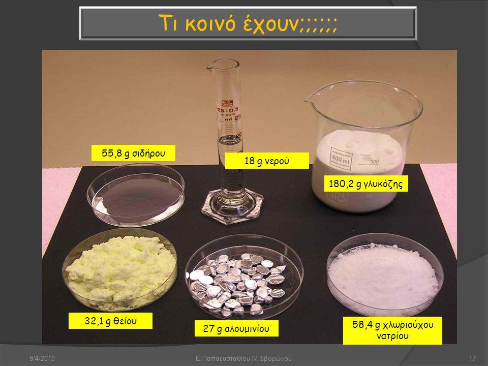 9/4/2010Ε.Παπαευσταθίου-Μ.Σβορώνου17 55,8 g σιδήρου 18 g νερού 180,2 g γλυκόζης 32,1 g θείου 27 g αλουμινίου 58,4 g χλωριούχου νατρίου Τι κοινό έχουν;