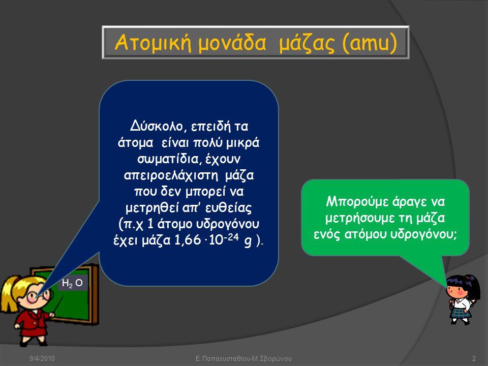 9/4/2010Ε.Παπαευσταθίου-Μ.Σβορώνου2 Ατομική μονάδα μάζας (amu) Μπορούμε άραγε να μετρήσουμε τη μάζα ενός ατόμου υδρογόνου; H 2 O Δύσκολο, επειδή τα άτ