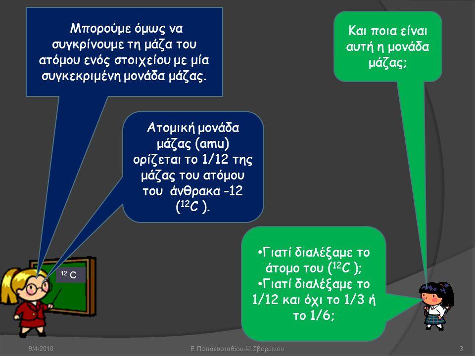 9/4/2010Ε.Παπαευσταθίου-Μ.Σβορώνου3 12 C Μπορούμε όμως να συγκρίνουμε τη μάζα του ατόμου ενός στοιχείου με μία συγκεκριμένη μονάδα μάζας. Και ποια είν