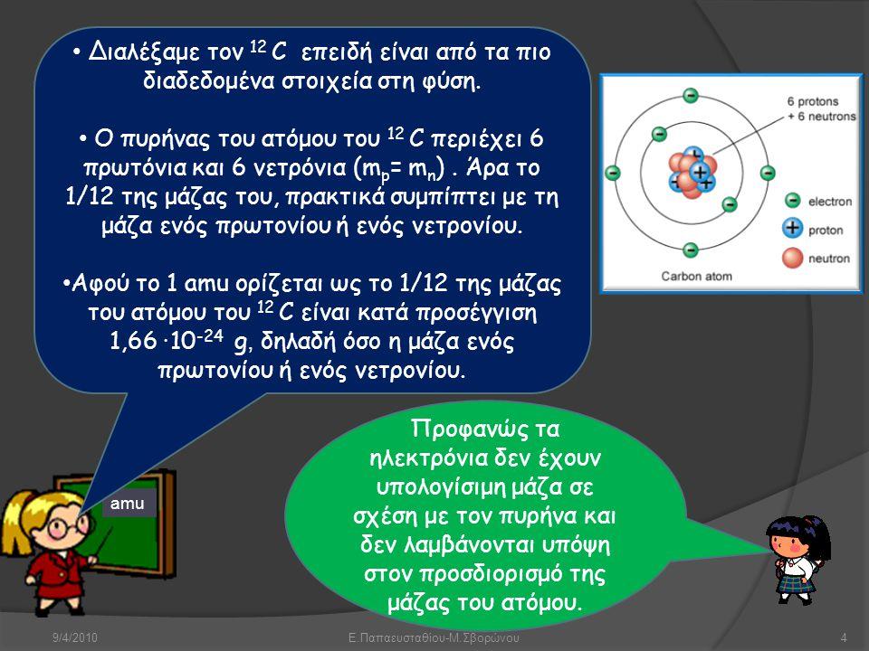 9/4/2010Ε.Παπαευσταθίου-Μ.Σβορώνου4 amu • Διαλέξαμε τον 12 C επειδή είναι από τα πιο διαδεδομένα στοιχεία στη φύση. • Ο πυρήνας του ατόμου του 12 C πε