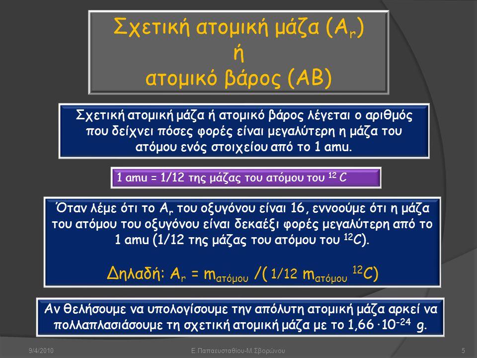 9/4/2010Ε.Παπαευσταθίου-Μ.Σβορώνου5 Σχετική ατομική μάζα (A r ) ή ατομικό βάρος (ΑΒ) Σχετική ατομική μάζα ή ατομικό βάρος λέγεται ο αριθμός που δείχνε
