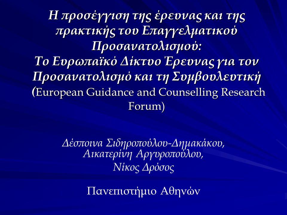 Η προσέγγιση της έρευνας και της πρακτικής του Επαγγελματικού Προσανατολισμού: Το Ευρωπαϊκό Δίκτυο Έρευνας για τον Προσανατολισμό και τη Συμβουλευτική ( European Guidance and Counselling Research Forum) Δέσποινα Σιδηροπούλου-Δημακάκου, Αικατερίνη Αργυροπούλου, Νίκος Δρόσος Πανεπιστήμιο Αθηνών