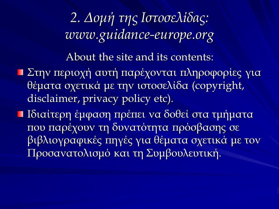 2. Δομή της Ιστοσελίδας: www.guidance-europe.org About the site and its contents: Στην περιοχή αυτή παρέχονται πληροφορίες για θέματα σχετικά με την ι