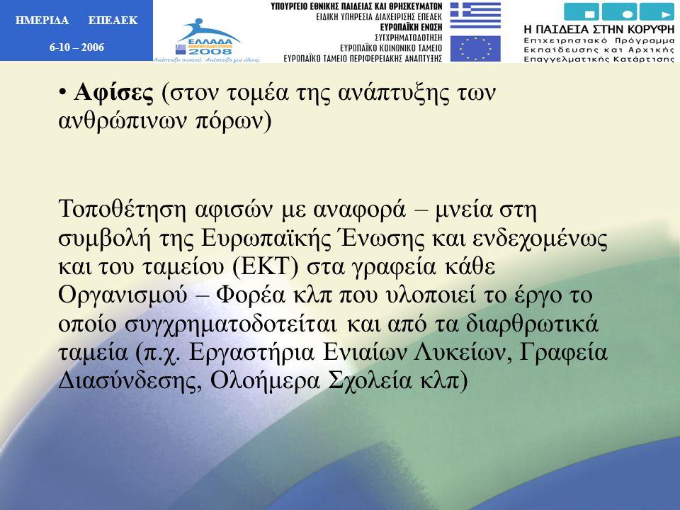 ΗΜΕΡΙΔΑ ΕΠΕΑΕΚ 6-10 – 2006 • Αφίσες (στον τομέα της ανάπτυξης των ανθρώπινων πόρων) Τοποθέτηση αφισών με αναφορά – μνεία στη συμβολή της Ευρωπαϊκής Ένωσης και ενδεχομένως και του ταμείου (ΕΚΤ) στα γραφεία κάθε Οργανισμού – Φορέα κλπ που υλοποιεί το έργο το οποίο συγχρηματοδοτείται και από τα διαρθρωτικά ταμεία (π.χ.