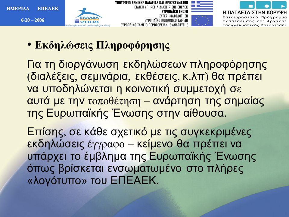 ΗΜΕΡΙΔΑ ΕΠΕΑΕΚ 6-10 – 2006 • Εκδηλώσεις Πληροφόρησης Για τη διοργάνωση εκδηλώσεων πληροφόρησης ( διαλέξεις, σεμινάρια, εκθέσεις, κ.λπ ) θα πρέπει να υποδηλώνεται η κοινοτική συμμετοχή σ ε αυτά με την τοποθέτηση – ανάρτηση της σημαίας της Ευρωπαϊκής Ένωσης στην αίθουσα.