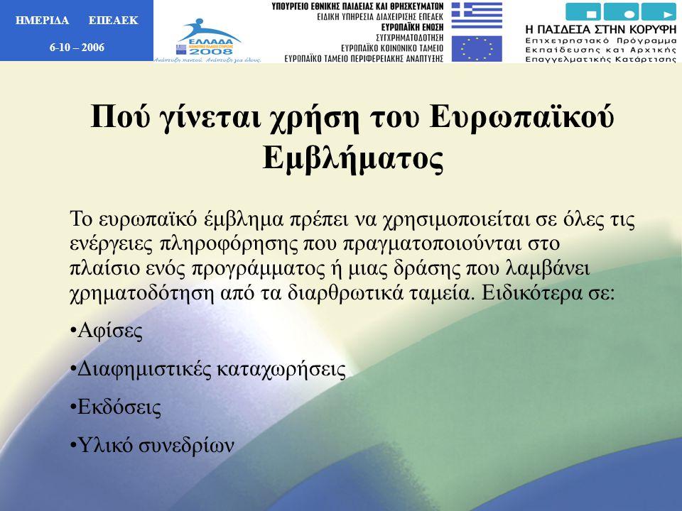 ΗΜΕΡΙΔΑ ΕΠΕΑΕΚ 6-10 – 2006 Πού γίνεται χρήση του Ευρωπαϊκού Εμβλήματος Το ευρωπαϊκό έμβλημα πρέπει να χρησιμοποιείται σε όλες τις ενέργειες πληροφόρησης που πραγματοποιούνται στο πλαίσιο ενός προγράμματος ή μιας δράσης που λαμβάνει χρηματοδότηση από τα διαρθρωτικά ταμεία.