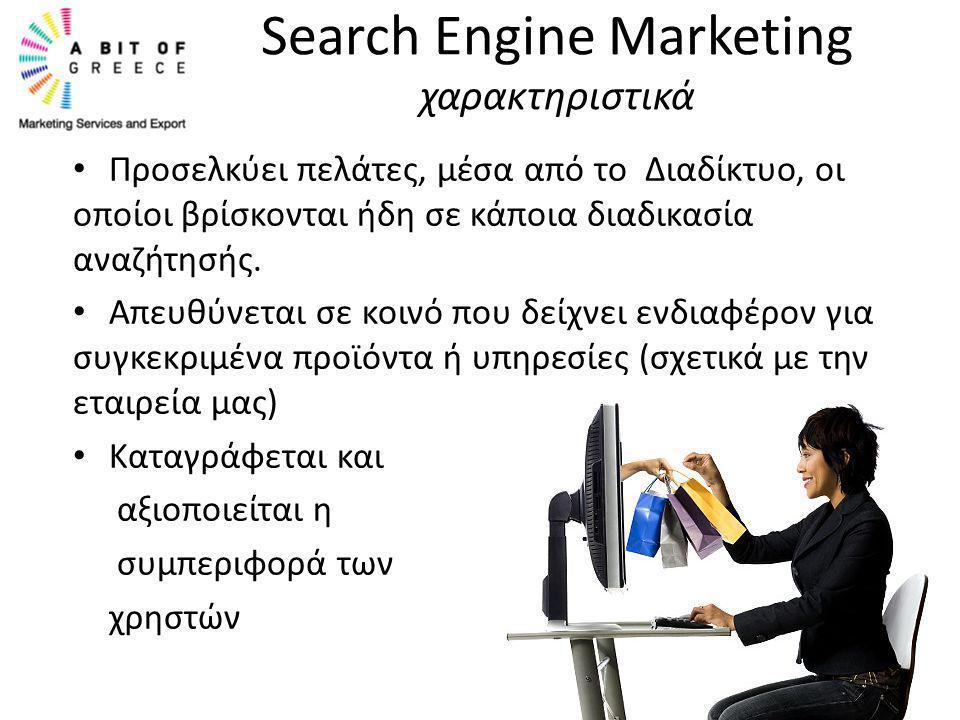 Search Engine Marketing χαρακτηριστικά • Προσελκύει πελάτες, μέσα από το Διαδίκτυο, οι οποίοι βρίσκονται ήδη σε κάποια διαδικασία αναζήτησής. • Απευθύ
