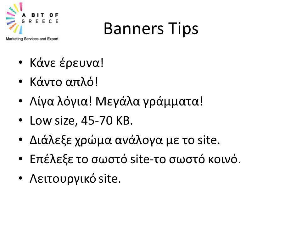 Banners Tips • Κάνε έρευνα! • Κάντο απλό! • Λίγα λόγια! Μεγάλα γράμματα! • Low size, 45-70 ΚΒ. • Διάλεξε χρώμα ανάλογα με το site. • Επέλεξε το σωστό