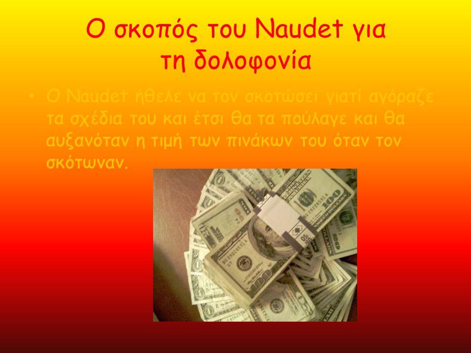 Ο σκοπός του Naudet για τη δολοφονία •Ο•Ο Naudet ήθελε να τον σκοτώσει γιατί αγόραζε τα σχέδια του και έτσι θα τα πούλαγε και θα αυξανόταν η τιμή των