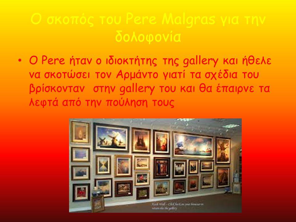 Ο σκοπός του Pere Malgras για την δολοφονία • Ο Pere ήταν ο ιδιοκτήτης της gallery και ήθελε να σκοτώσει τον Αρμάντο γιατί τα σχέδια του βρίσκονταν στ