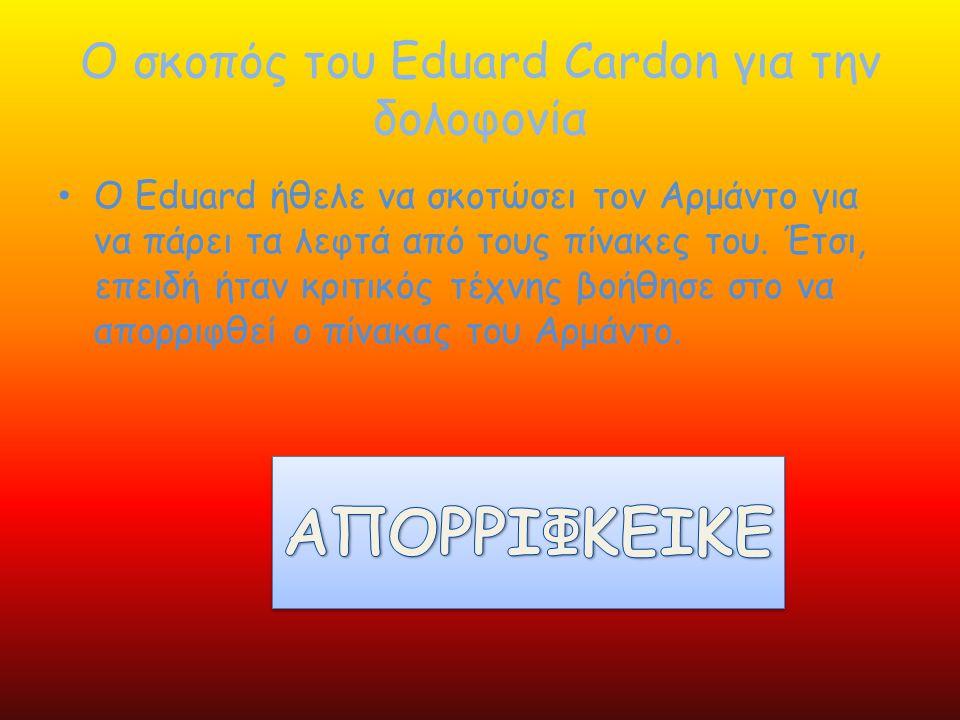 Ο σκοπός του Eduard Cardon για την δολοφονία • Ο Eduard ήθελε να σκοτώσει τον Αρμάντο για να πάρει τα λεφτά από τους πίνακες του. Έτσι, επειδή ήταν κρ