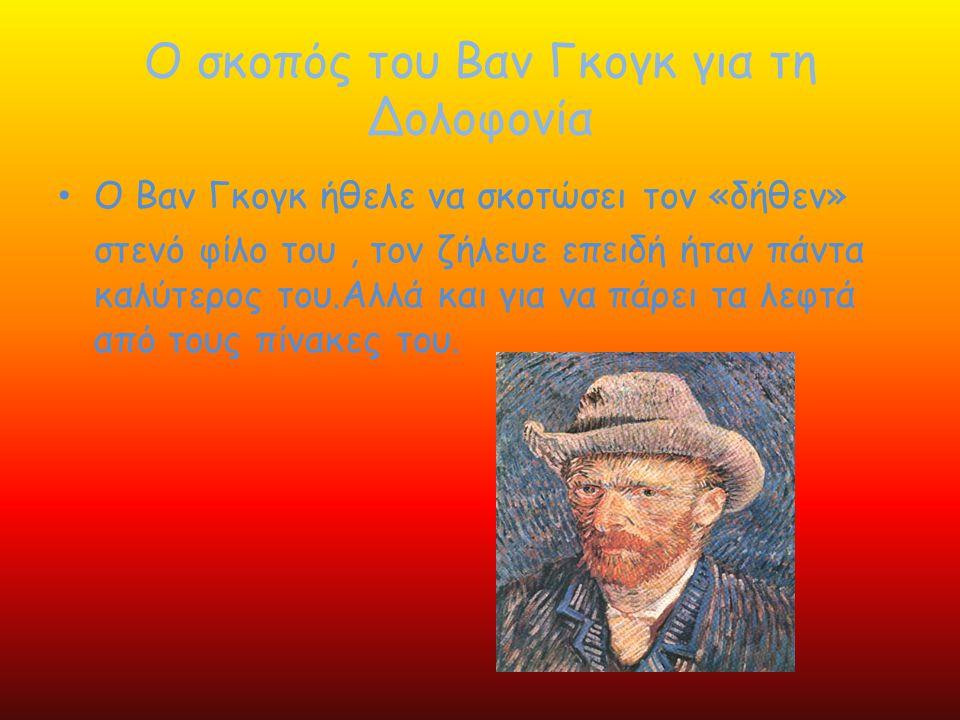Ο σκοπός του Βαν Γκογκ για τη Δολοφονία • Ο Βαν Γκογκ ήθελε να σκοτώσει τον «δήθεν» στενό φίλο του, τον ζήλευε επ ε ιδή ήταν πάντα καλύτερος του.Αλλά
