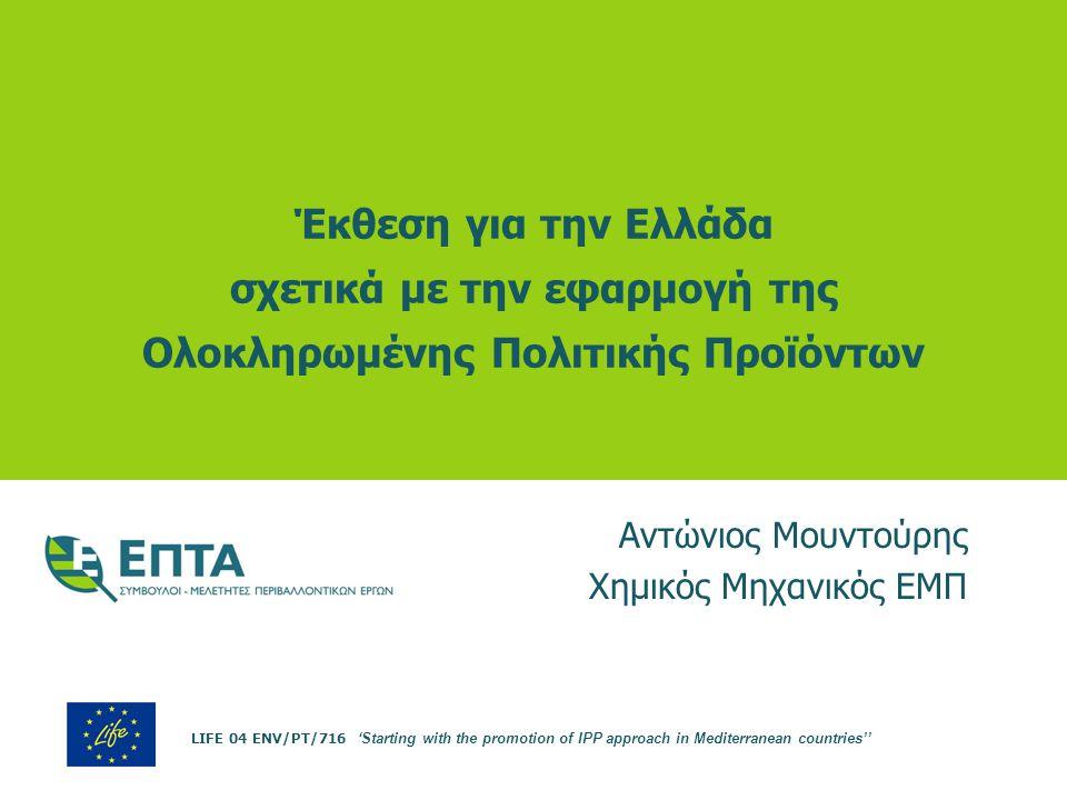 Έκθεση για την Ελλάδα σχετικά με την εφαρμογή της Ολοκληρωμένης Πολιτικής Προϊόντων Αντώνιος Μουντούρης Χημικός Μηχανικός ΕΜΠ LIFE 04 ENV/PT/716 'Star