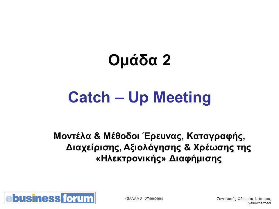 ΟΜΑΔΑ 2 - 27/09/2004 Συντονιστής: Οδυσσέας Ντότσικας yellownetroad Ομάδα 2 Catch – Up Meeting Μοντέλα & Μέθοδοι Έρευνας, Καταγραφής, Διαχείρισης, Αξιολόγησης & Χρέωσης της «Ηλεκτρονικής» Διαφήμισης