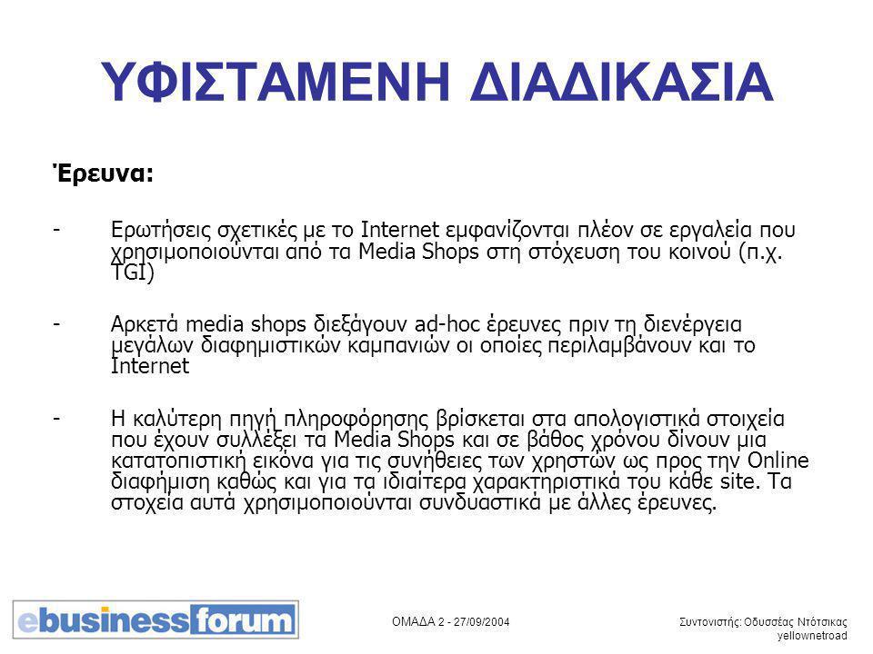 ΟΜΑΔΑ 2 - 27/09/2004 Συντονιστής: Οδυσσέας Ντότσικας yellownetroad ΥΦΙΣΤΑΜΕΝΗ ΔΙΑΔΙΚΑΣΙΑ Έρευνα: -Ερωτήσεις σχετικές με το Internet εμφανίζονται πλέον σε εργαλεία που χρησιμοποιούνται από τα Media Shops στη στόχευση του κοινού (π.χ.