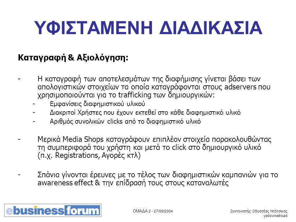 ΟΜΑΔΑ 2 - 27/09/2004 Συντονιστής: Οδυσσέας Ντότσικας yellownetroad ΥΦΙΣΤΑΜΕΝΗ ΔΙΑΔΙΚΑΣΙΑ Καταγραφή & Αξιολόγηση: -Η καταγραφή των αποτελεσμάτων της διαφήμισης γίνεται βάσει των απολογιστικών στοιχείων τα οποία καταγράφονται στους adservers που χρησιμοποιούνται για το trafficking των δημιουργικών: -Εμφανίσεις διαφημιστικού υλικού -Διακριτοί Χρήστες που έχουν εκτεθεί στο κάθε διαφημιστικό υλικό -Αριθμός συνολικών clicks από το διαφημιστικό υλικό -Μερικά Media Shops καταγράφουν επιπλέον στοιχεία παρακολουθώντας τη συμπεριφορά του χρήστη και μετά το click στο δημιουργικό υλικό (π.χ.