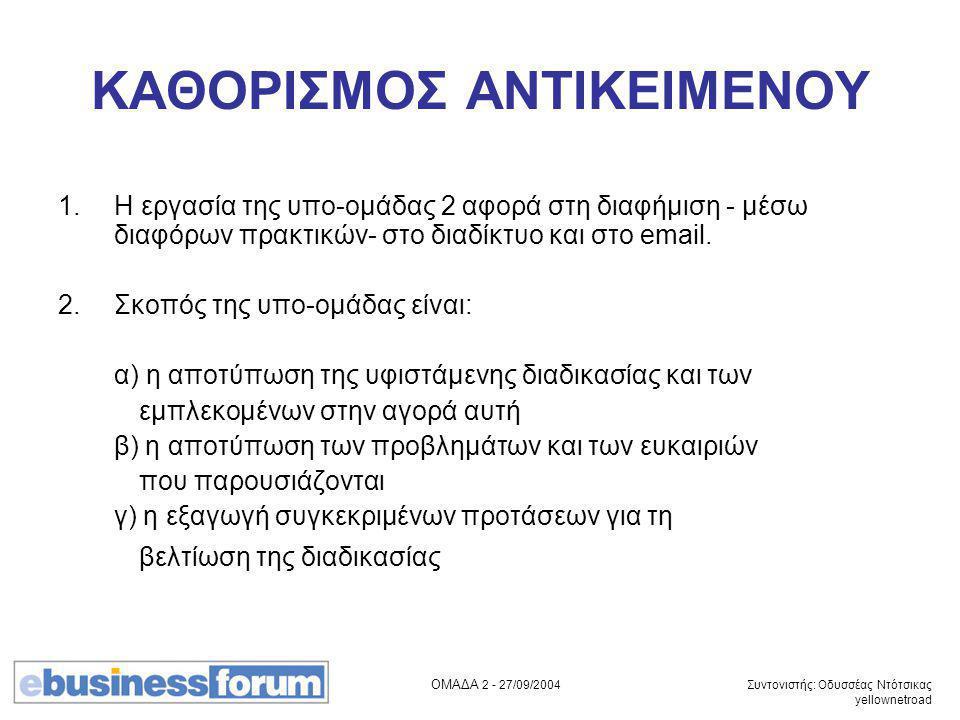 ΟΜΑΔΑ 2 - 27/09/2004 Συντονιστής: Οδυσσέας Ντότσικας yellownetroad ΚΑΘΟΡΙΣΜΟΣ ΑΝΤΙΚΕΙΜΕΝΟΥ 1.Η εργασία της υπο-ομάδας 2 αφορά στη διαφήμιση - μέσω διαφόρων πρακτικών- στο διαδίκτυο και στο email.