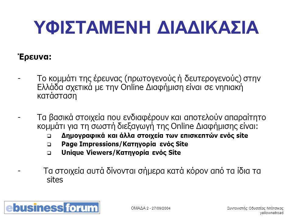 ΟΜΑΔΑ 2 - 27/09/2004 Συντονιστής: Οδυσσέας Ντότσικας yellownetroad ΥΦΙΣΤΑΜΕΝΗ ΔΙΑΔΙΚΑΣΙΑ Έρευνα: -Το κομμάτι της έρευνας (πρωτογενούς ή δευτερογενούς) στην Ελλάδα σχετικά με την Online Διαφήμιση είναι σε νηπιακή κατάσταση -Τα βασικά στοιχεία που ενδιαφέρουν και αποτελούν απαραίτητο κομμάτι για τη σωστή διεξαγωγή της Online Διαφήμισης είναι:  Δημογραφικά και άλλα στοιχεία των επισκεπτών ενός site  Page Impressions/Κατηγορία ενός Site  Unique Viewers/Κατηγορία ενός Site - Τα στοιχεία αυτά δίνονται σήμερα κατά κόρον από τα ίδια τα sites