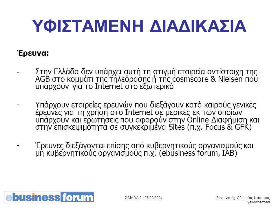 ΟΜΑΔΑ 2 - 27/09/2004 Συντονιστής: Οδυσσέας Ντότσικας yellownetroad ΥΦΙΣΤΑΜΕΝΗ ΔΙΑΔΙΚΑΣΙΑ Έρευνα: - Στην Ελλάδα δεν υπάρχει αυτή τη στιγμή εταιρεία αντίστοιχη της AGB στο κομμάτι της τηλεόρασης ή της cosmscore & Nielsen που υπάρχουν για το Internet στο εξωτερικό -Υπάρχουν εταιρείες ερευνών που διεξάγουν κατά καιρούς γενικές έρευνες για τη χρήση στο Internet σε μερικές εκ των οποίων υπάρχουν και ερωτήσεις που αφορούν στην Online Διαφήμιση και στην επισκεψιμότητα σε συγκεκριμένα Sites (π.χ.
