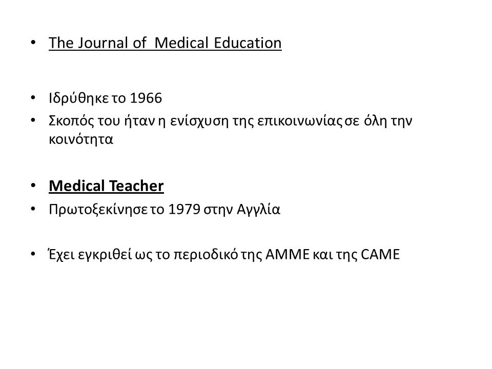 • The Journal of Medical Education • Ιδρύθηκε το 1966 • Σκοπός του ήταν η ενίσχυση της επικοινωνίας σε όλη την κοινότητα • Medical Teacher • Πρωτοξεκί