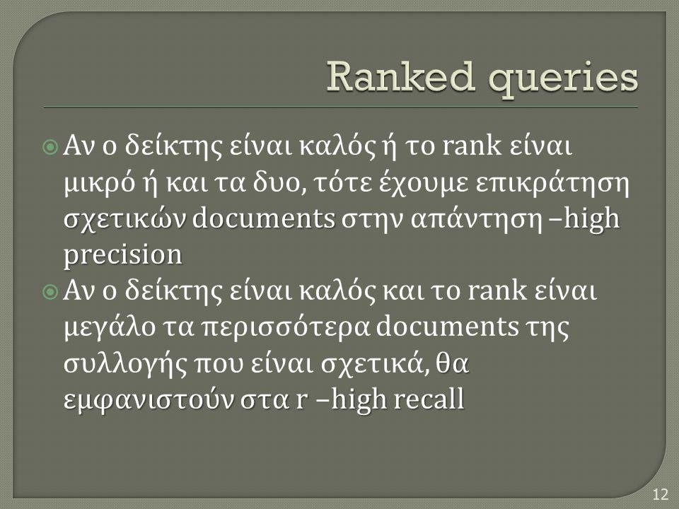 σχετικών documentshigh precision  Αν ο δείκτης είναι καλός ή το rank είναι μικρό ή και τα δυο, τότε έχουμε επικράτηση σχετικών documents στην απάντηση –high precision θα εμφανιστούν στα r high recall  Αν ο δείκτης είναι καλός και το rank είναι μεγάλο τα περισσότερα documents της συλλογής που είναι σχετικά, θα εμφανιστούν στα r –high recall 12