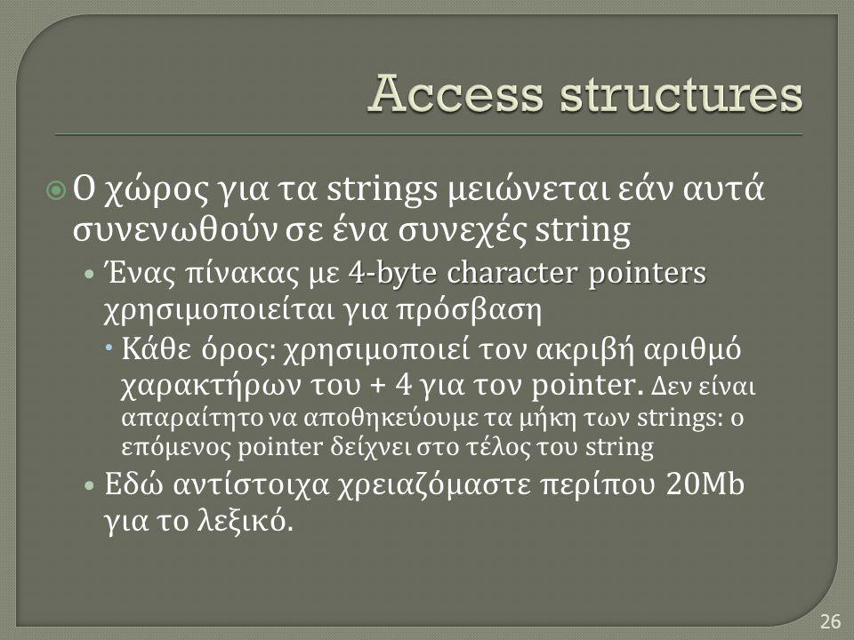  Ο χώρος για τα strings μειώνεται εάν αυτά συνενωθούν σε ένα συνεχές string 4-byte character pointers • Ένας πίνακας με 4-byte character pointers χρησιμοποιείται για πρόσβαση  Κάθε όρος : χρησιμοποιεί τον ακριβή αριθμό χαρακτήρων του + 4 για τον pointer.