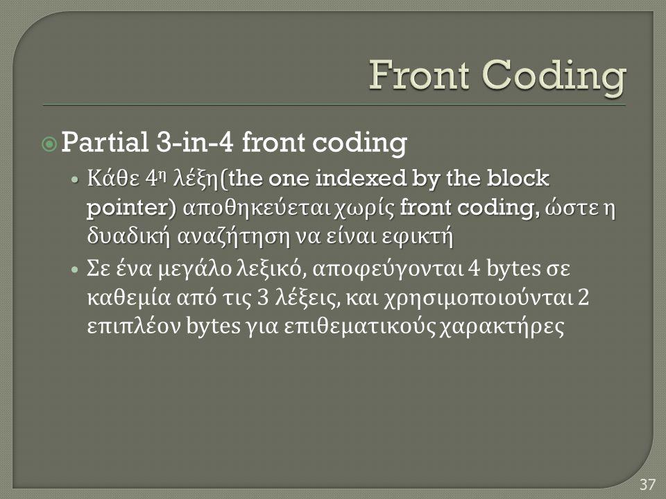  Partial 3-in-4 front coding • Κάθε 4 η λέξη (the one indexed by the block pointer) αποθηκεύεται χωρίς front coding, ώστε η δυαδική αναζήτηση να είναι εφικτή • Σε ένα μεγάλο λεξικό, αποφεύγονται 4 bytes σε καθεμία από τις 3 λέξεις, και χρησιμοποιούνται 2 επιπλέον bytes για επιθεματικούς χαρακτήρες 37